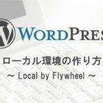 WordPressのローカル環境の作り方 – Local by Flywheelで簡単構築!