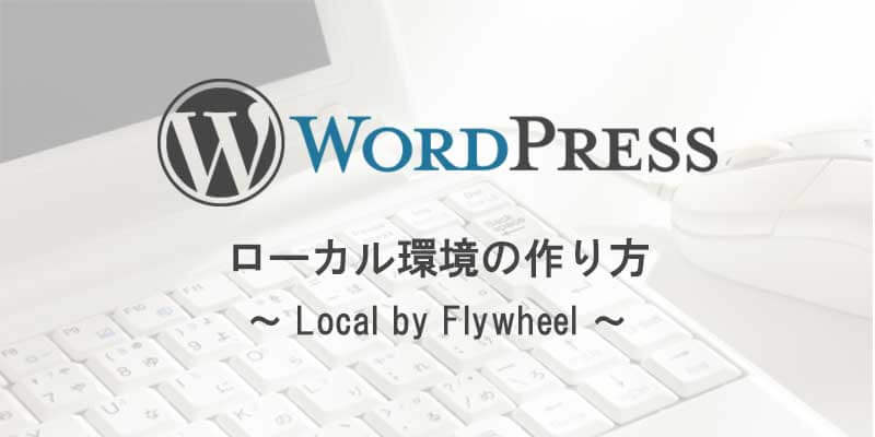 WordPressのローカル環境の作り方(Local by Flywheelを使用)