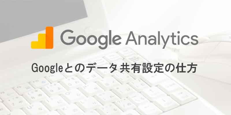 Google アナリティクスのデータ共有設定のしかた